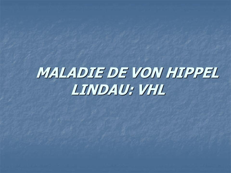 MALADIE DE VON HIPPEL LINDAU: VHL