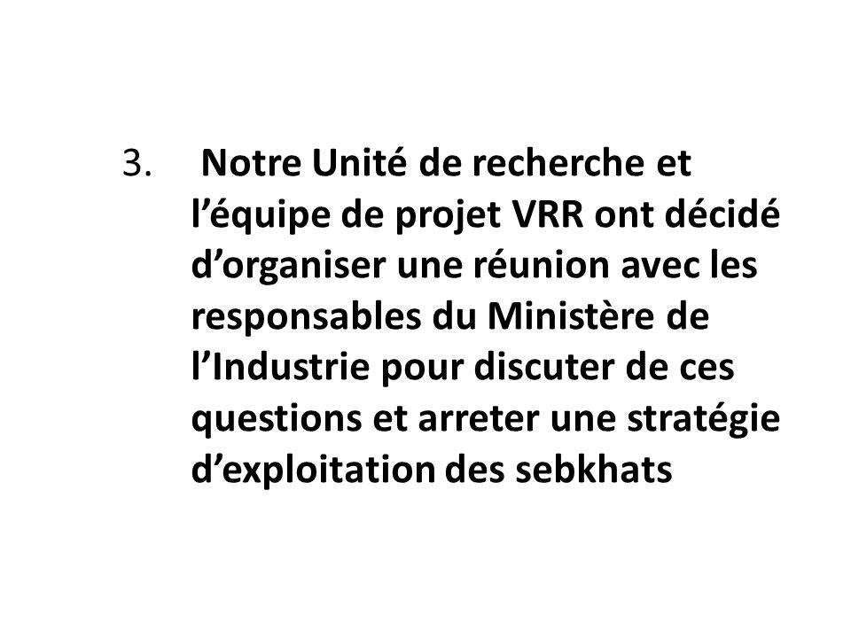 3. Notre Unité de recherche et l'équipe de projet VRR ont décidé d'organiser une réunion avec les responsables du Ministère de l'Industrie pour discuter de ces questions et arreter une stratégie d'exploitation des sebkhats