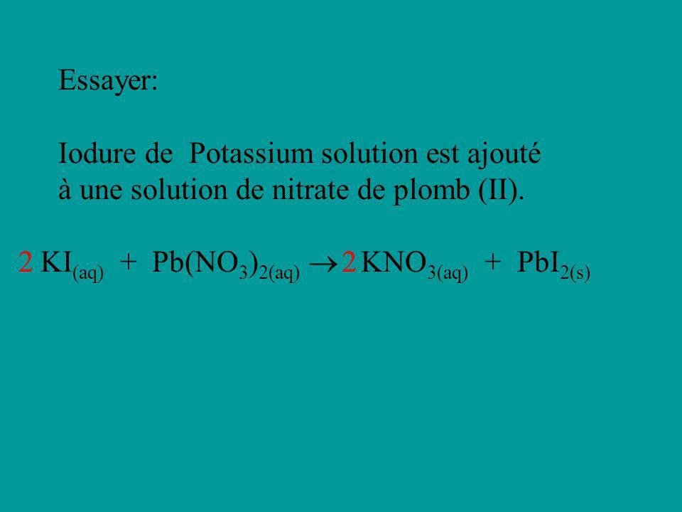 Essayer: Iodure de Potassium solution est ajouté à une solution de nitrate de plomb (II). 2. KI(aq) + Pb(NO3)2(aq)  KNO3(aq) + PbI2(s)