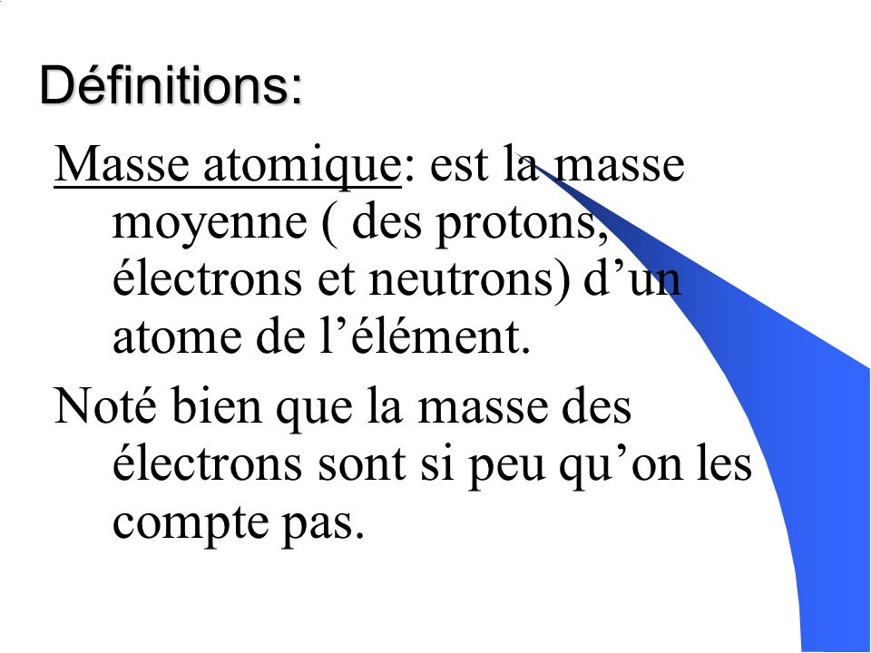 Définitions: Masse atomique: est la masse moyenne ( des protons, électrons et neutrons) d'un atome de l'élément.