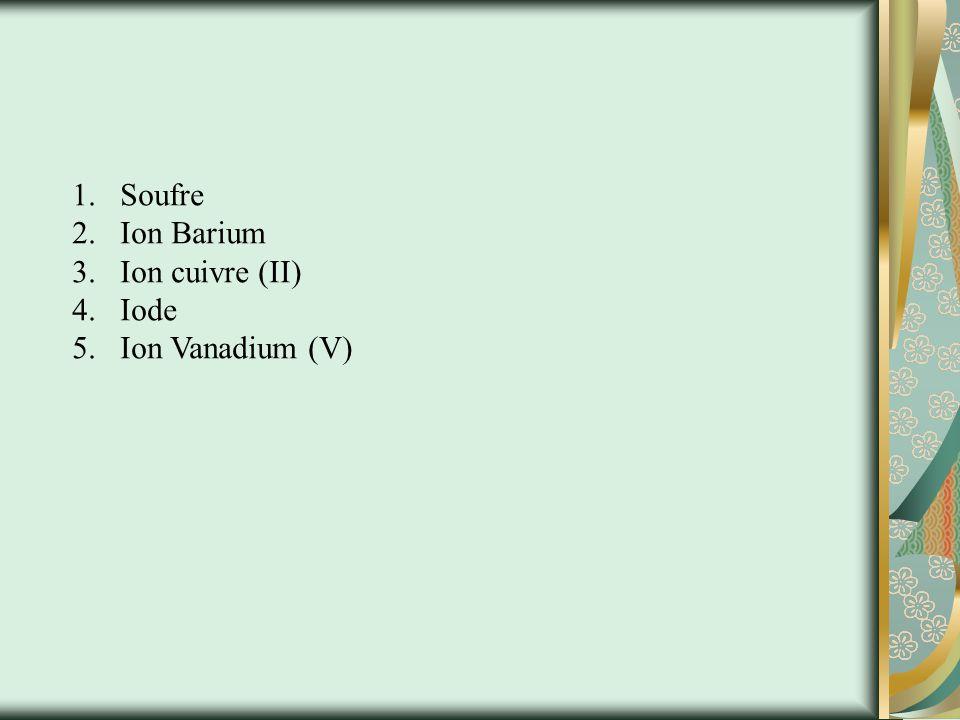 Soufre Ion Barium Ion cuivre (II) Iode Ion Vanadium (V)