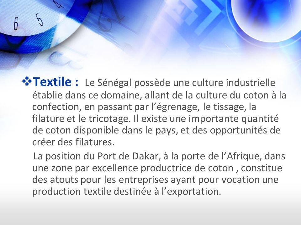 Textile : Le Sénégal possède une culture industrielle établie dans ce domaine, allant de la culture du coton à la confection, en passant par l'égrenage, le tissage, la filature et le tricotage. Il existe une importante quantité de coton disponible dans le pays, et des opportunités de créer des filatures.