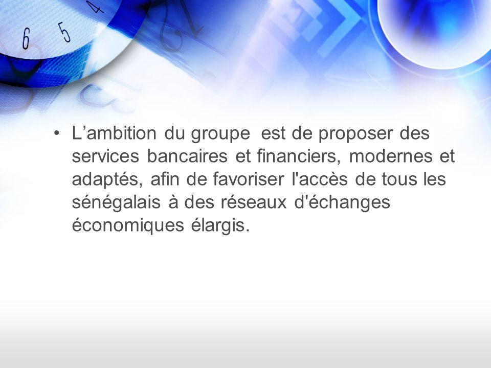 L'ambition du groupe est de proposer des services bancaires et financiers, modernes et adaptés, afin de favoriser l accès de tous les sénégalais à des réseaux d échanges économiques élargis.