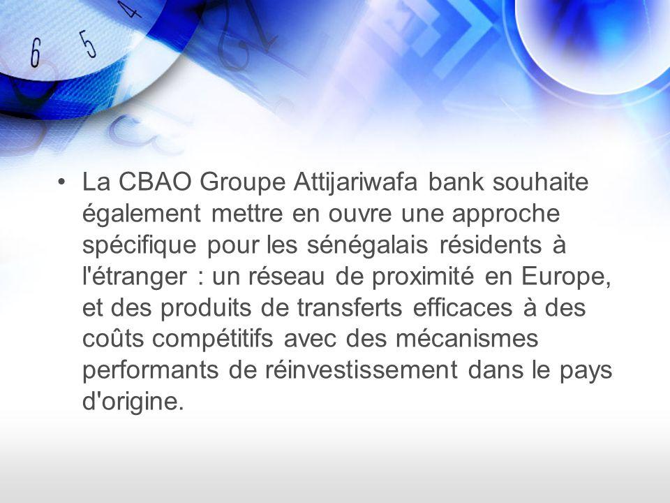 La CBAO Groupe Attijariwafa bank souhaite également mettre en ouvre une approche spécifique pour les sénégalais résidents à l étranger : un réseau de proximité en Europe, et des produits de transferts efficaces à des coûts compétitifs avec des mécanismes performants de réinvestissement dans le pays d origine.