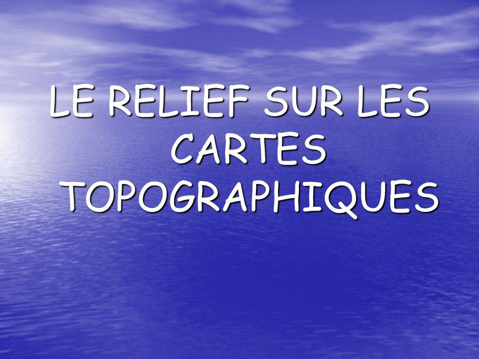 LE RELIEF SUR LES CARTES TOPOGRAPHIQUES
