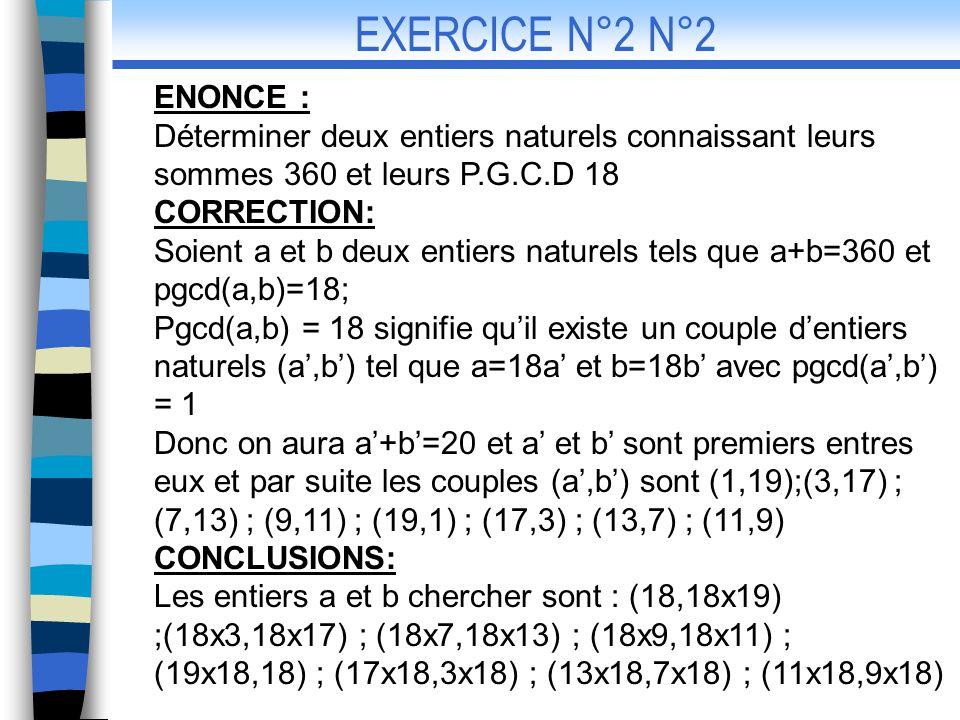 EXERCICE N°2 N°2 ENONCE : Déterminer deux entiers naturels connaissant leurs sommes 360 et leurs P.G.C.D 18.