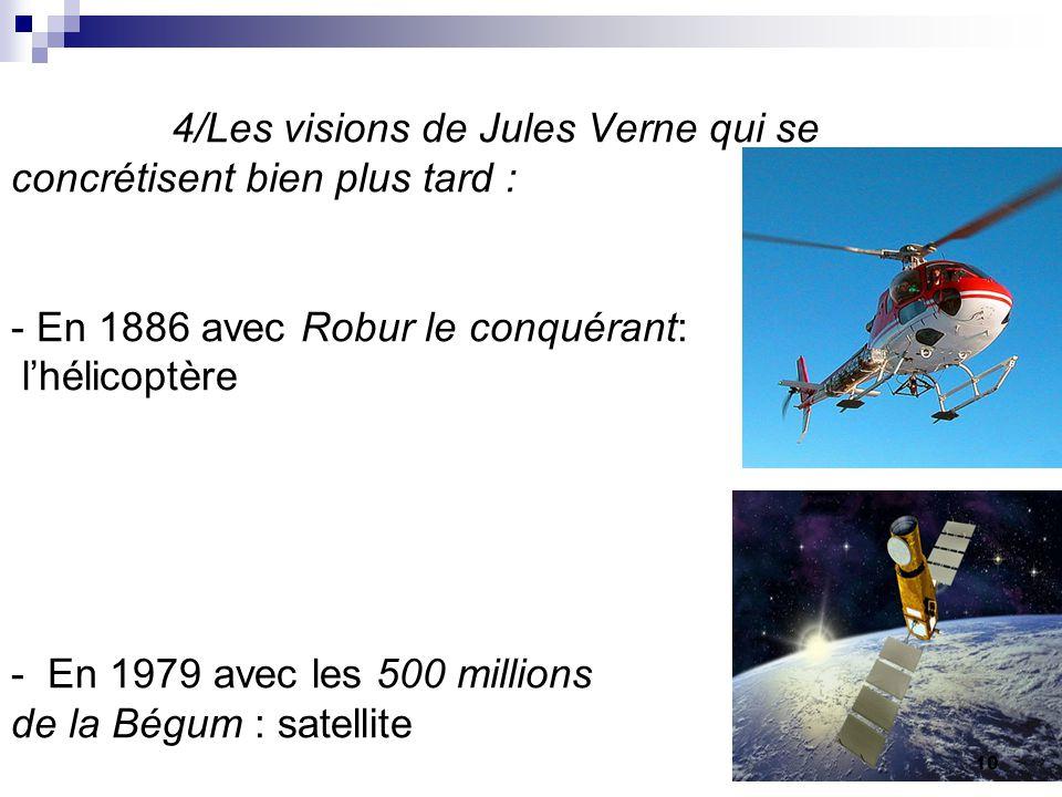 4/Les visions de Jules Verne qui se concrétisent bien plus tard : - En 1886 avec Robur le conquérant: l'hélicoptère - En 1979 avec les 500 millions de la Bégum : satellite