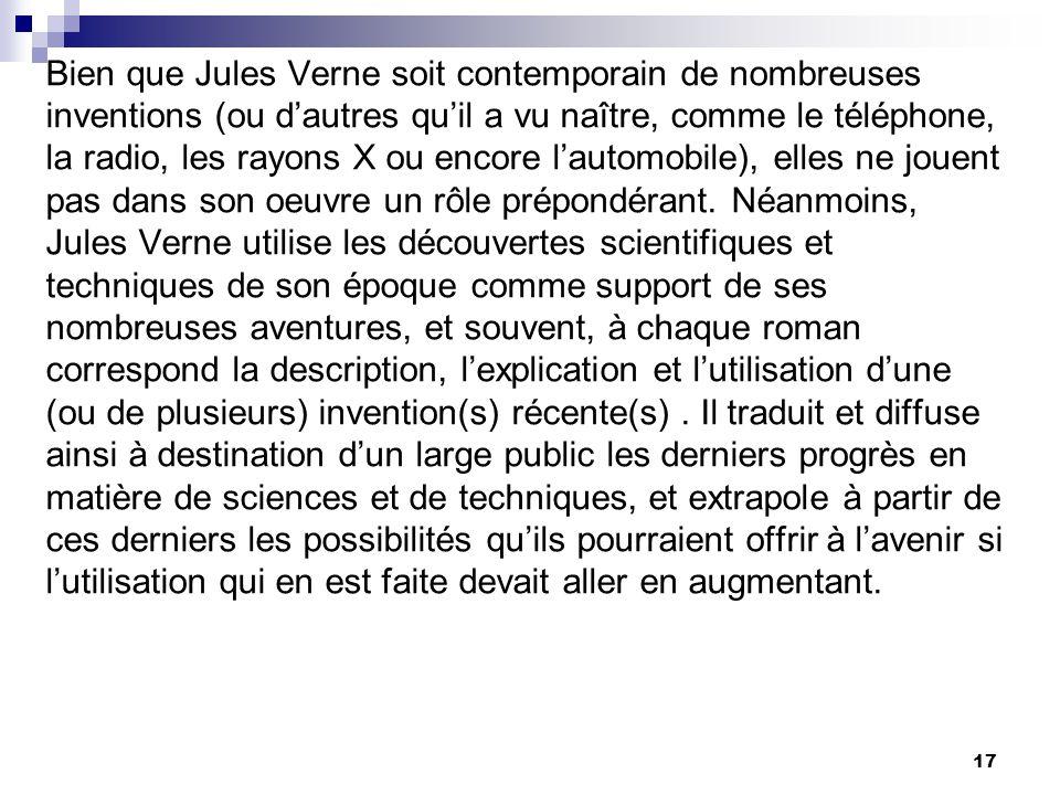 Bien que Jules Verne soit contemporain de nombreuses inventions (ou d'autres qu'il a vu naître, comme le téléphone, la radio, les rayons X ou encore l'automobile), elles ne jouent pas dans son oeuvre un rôle prépondérant.