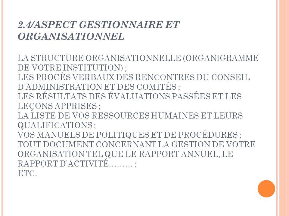 2.4/ASPECT GESTIONNAIRE ET ORGANISATIONNEL LA STRUCTURE ORGANISATIONNELLE (ORGANIGRAMME DE VOTRE INSTITUTION) ; LES PROCÈS VERBAUX DES RENCONTRES DU CONSEIL D'ADMINISTRATION ET DES COMITÉS ; LES RÉSULTATS DES ÉVALUATIONS PASSÉES ET LES LEÇONS APPRISES ; LA LISTE DE VOS RESSOURCES HUMAINES ET LEURS QUALIFICATIONS ; VOS MANUELS DE POLITIQUES ET DE PROCÉDURES ; TOUT DOCUMENT CONCERNANT LA GESTION DE VOTRE ORGANISATION TEL QUE LE RAPPORT ANNUEL, LE RAPPORT D'ACTIVITÉ……… ; ETC.