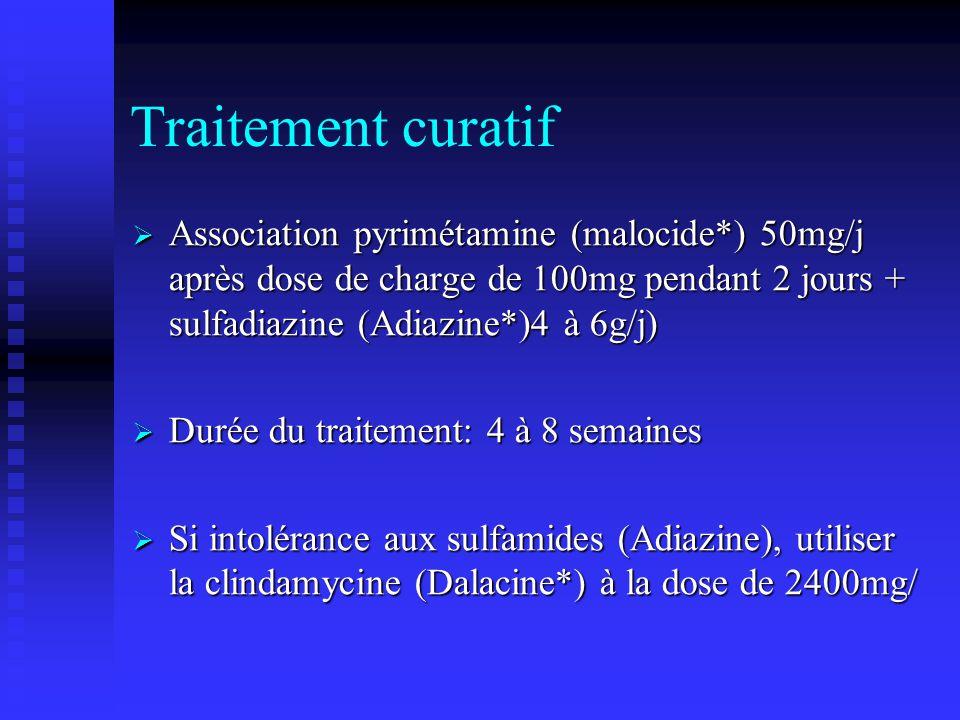 Traitement curatif Association pyrimétamine (malocide*) 50mg/j après dose de charge de 100mg pendant 2 jours + sulfadiazine (Adiazine*)4 à 6g/j)