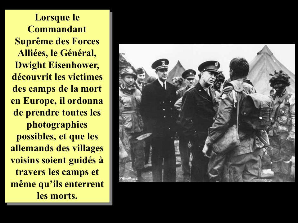 Lorsque le Commandant Suprême des Forces Alliées, le Général, Dwight Eisenhower, découvrit les victimes des camps de la mort en Europe, il ordonna de prendre toutes les photographies possibles, et que les allemands des villages voisins soient guidés à travers les camps et même qu'ils enterrent les morts.