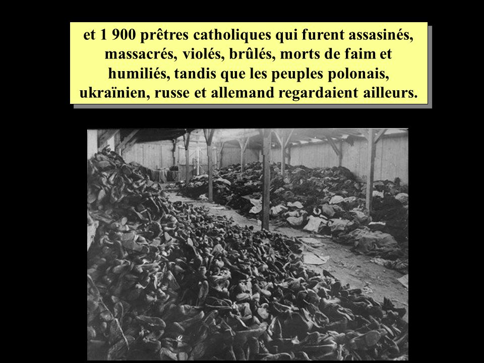 et 1 900 prêtres catholiques qui furent assasinés, massacrés, violés, brûlés, morts de faim et humiliés, tandis que les peuples polonais, ukraïnien, russe et allemand regardaient ailleurs.