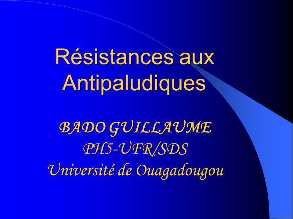 Résistances aux Antipaludiques BADO GUILLAUME PH5-UFR/SDS Université de Ouagadougou