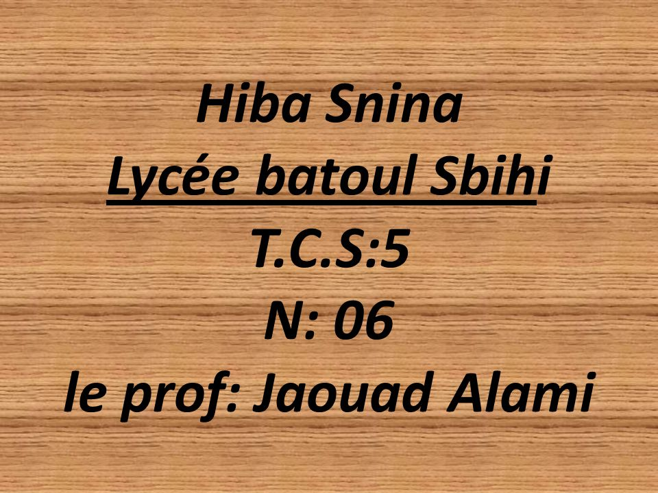 Hiba Snina Lycée batoul Sbihi T.C.S:5 N: 06 le prof: Jaouad Alami