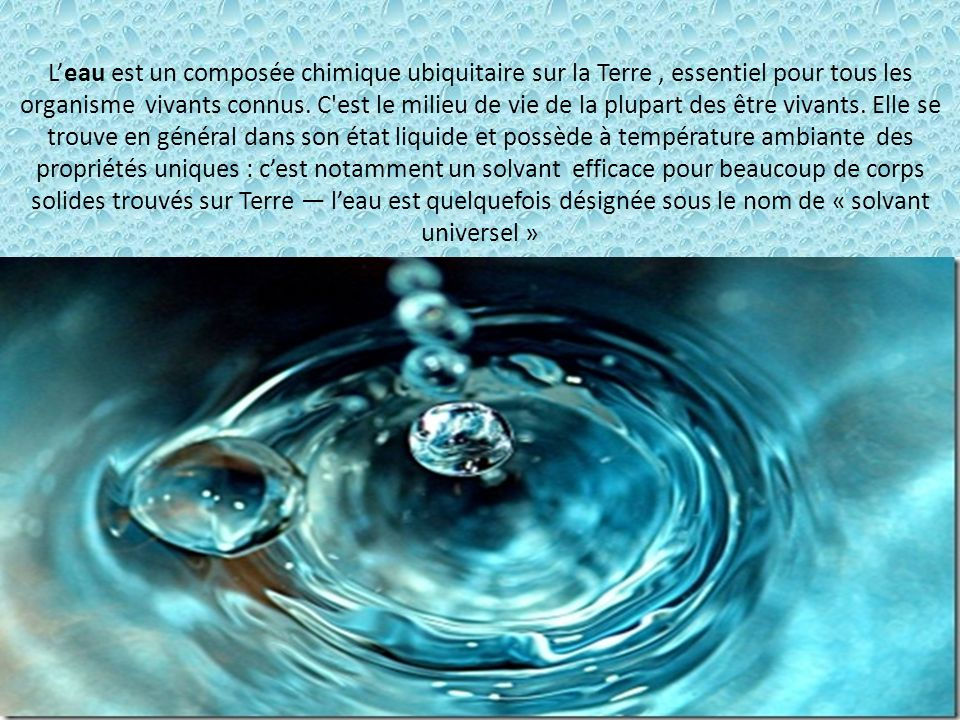 L'eau est un composée chimique ubiquitaire sur la Terre , essentiel pour tous les organisme vivants connus.
