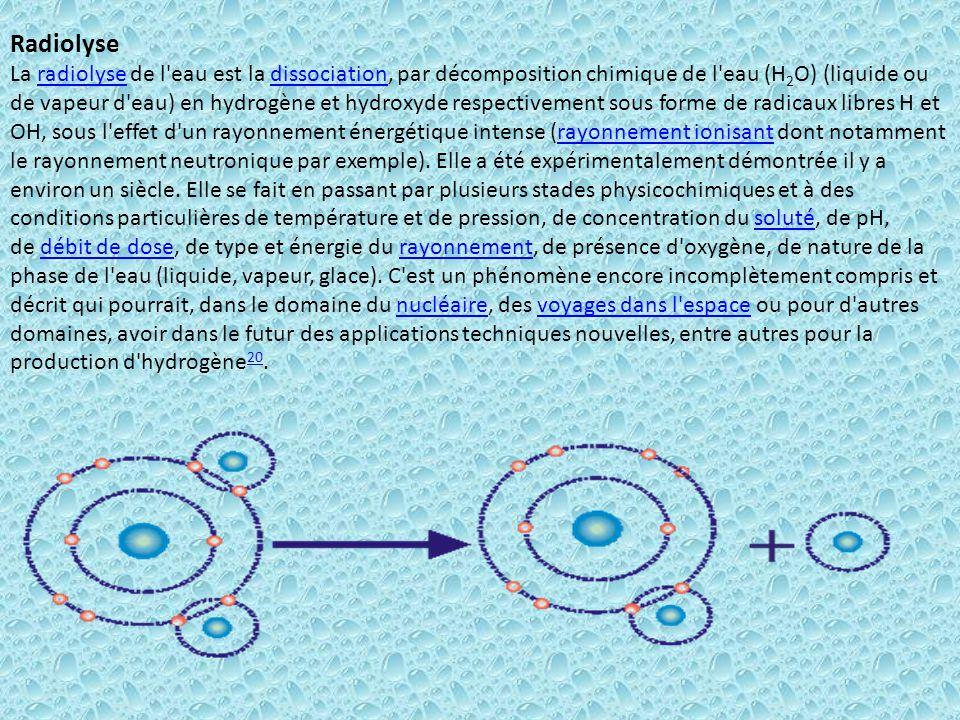 Radiolyse La radiolyse de l eau est la dissociation, par décomposition chimique de l eau (H2O) (liquide ou de vapeur d eau) en hydrogène et hydroxyde respectivement sous forme de radicaux libres H et OH, sous l effet d un rayonnement énergétique intense (rayonnement ionisant dont notamment le rayonnement neutronique par exemple).
