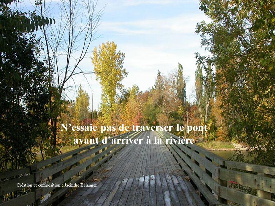 N'essaie pas de traverser le pont avant d'arriver à la rivière