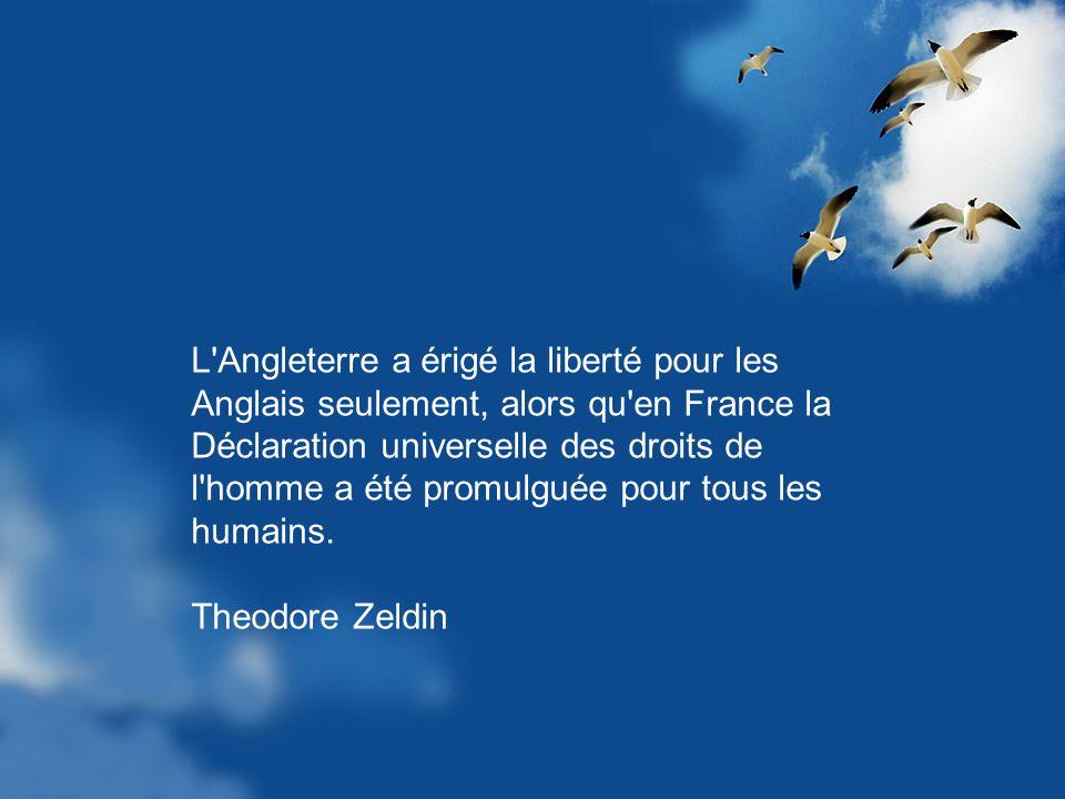 L Angleterre a érigé la liberté pour les Anglais seulement, alors qu en France la Déclaration universelle des droits de l homme a été promulguée pour tous les humains.