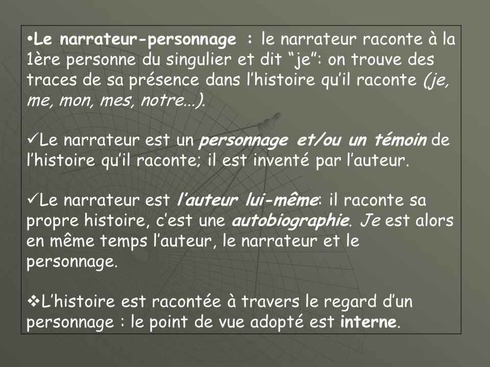 Le narrateur-personnage : le narrateur raconte à la 1ère personne du singulier et dit je : on trouve des traces de sa présence dans l'histoire qu'il raconte (je, me, mon, mes, notre...).
