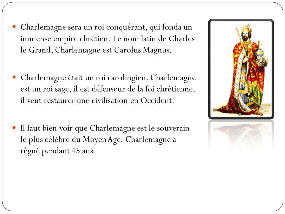 Charlemagne sera un roi conquérant, qui fonda un immense empire chrétien. Le nom latin de Charles le Grand, Charlemagne est Carolus Magnus.