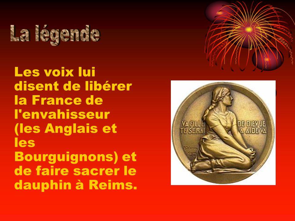 La légende Les voix lui disent de libérer la France de l envahisseur (les Anglais et les Bourguignons) et de faire sacrer le dauphin à Reims.