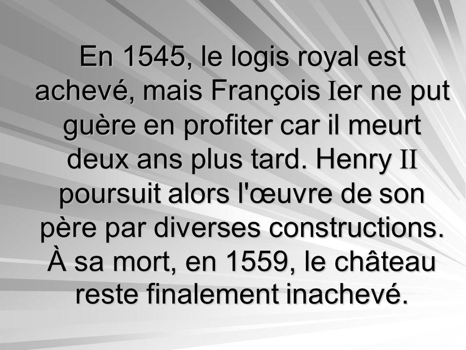 En 1545, le logis royal est achevé, mais François Ier ne put guère en profiter car il meurt deux ans plus tard.
