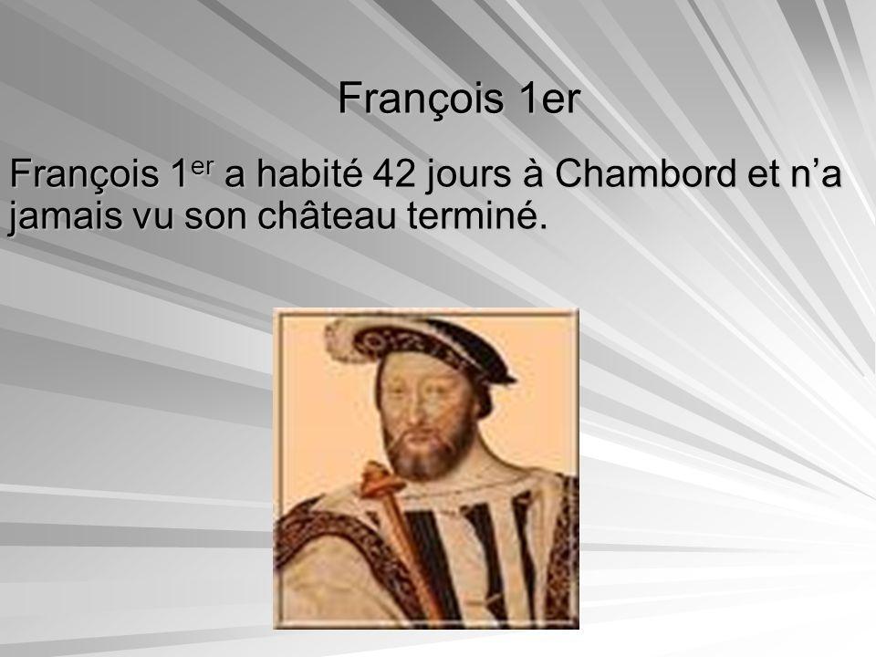 François 1er François 1er a habité 42 jours à Chambord et n'a jamais vu son château terminé.