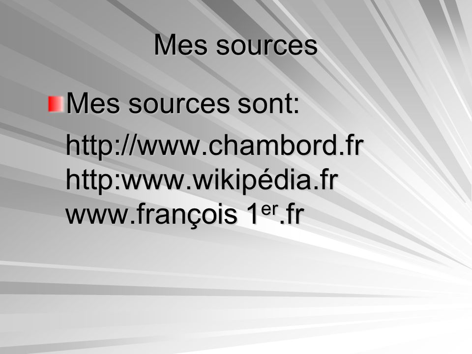Mes sources Mes sources sont: http://www.chambord.fr http:www.wikipédia.fr www.françois 1er.fr