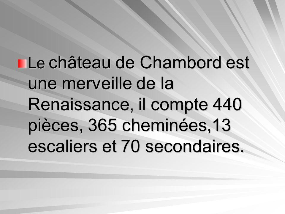 Le château de Chambord est une merveille de la Renaissance, il compte 440 pièces, 365 cheminées,13 escaliers et 70 secondaires.