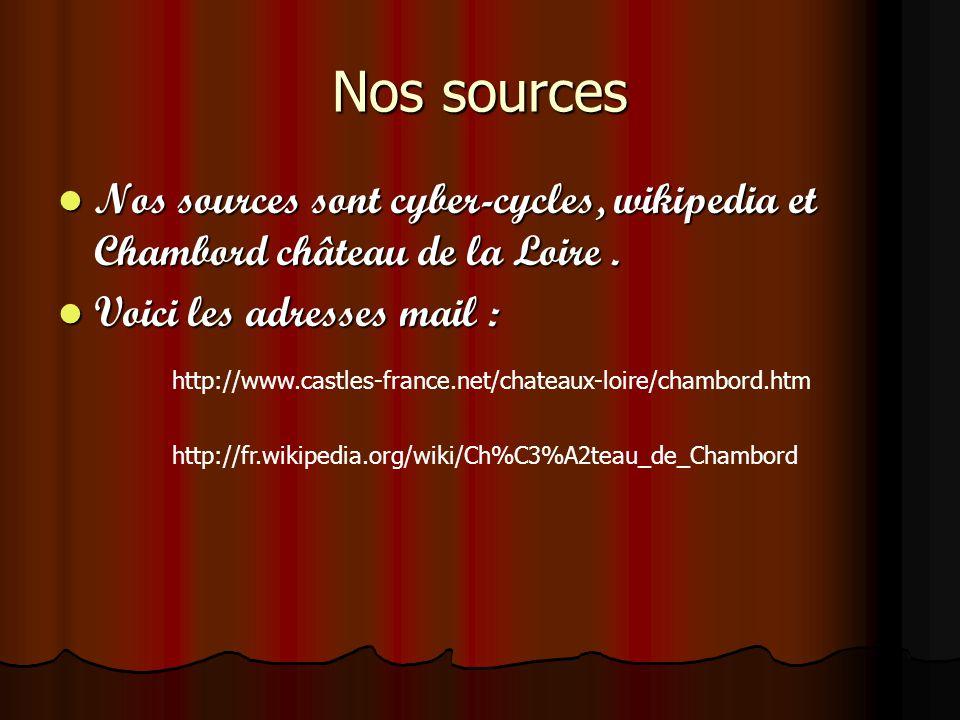Nos sources Nos sources sont cyber-cycles, wikipedia et Chambord château de la Loire . Voici les adresses mail :