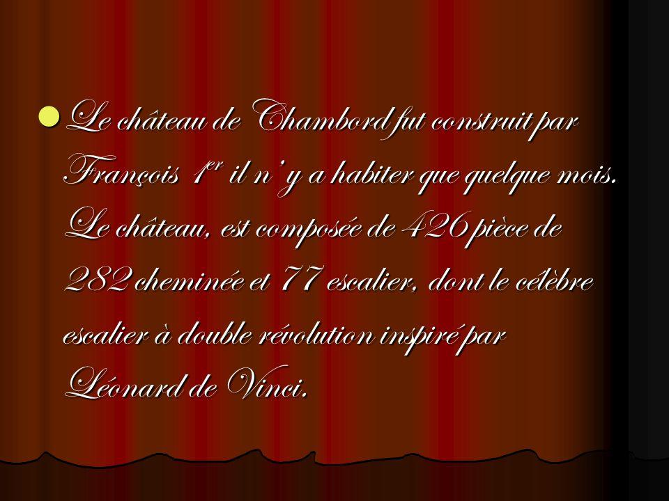 Le château de Chambord fut construit par François 1er il n' y a habiter que quelque mois.