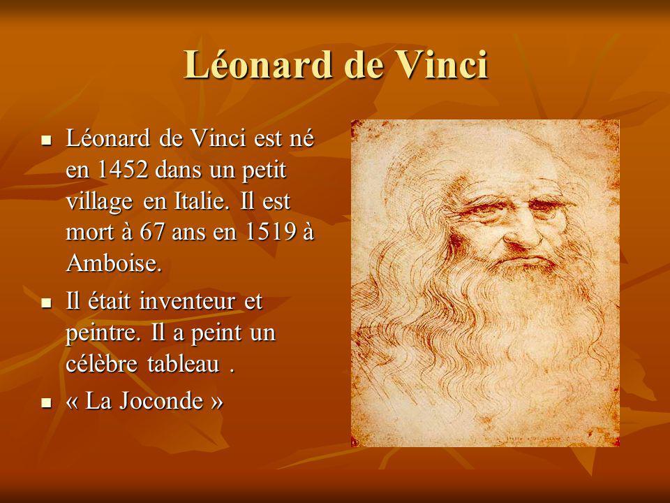 Léonard de Vinci Léonard de Vinci est né en 1452 dans un petit village en Italie. Il est mort à 67 ans en 1519 à Amboise.