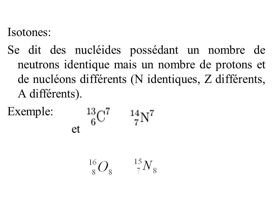 Isotones: Se dit des nucléides possédant un nombre de neutrons identique mais un nombre de protons et de nucléons différents (N identiques, Z différents, A différents).