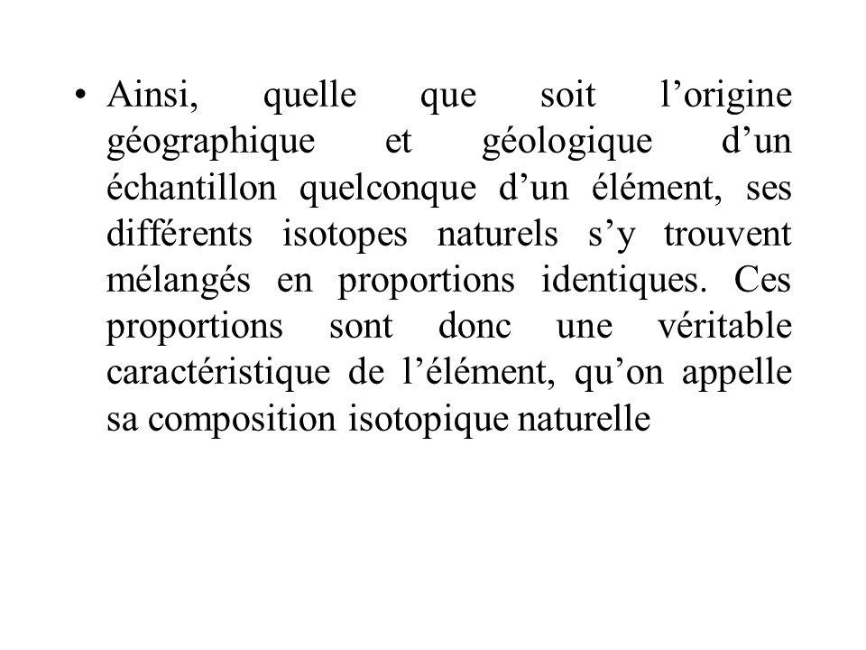 Ainsi, quelle que soit l'origine géographique et géologique d'un échantillon quelconque d'un élément, ses différents isotopes naturels s'y trouvent mélangés en proportions identiques.
