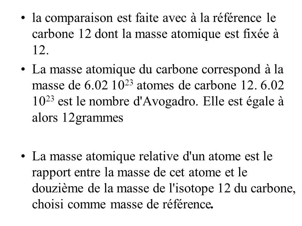 la comparaison est faite avec à la référence le carbone 12 dont la masse atomique est fixée à 12.