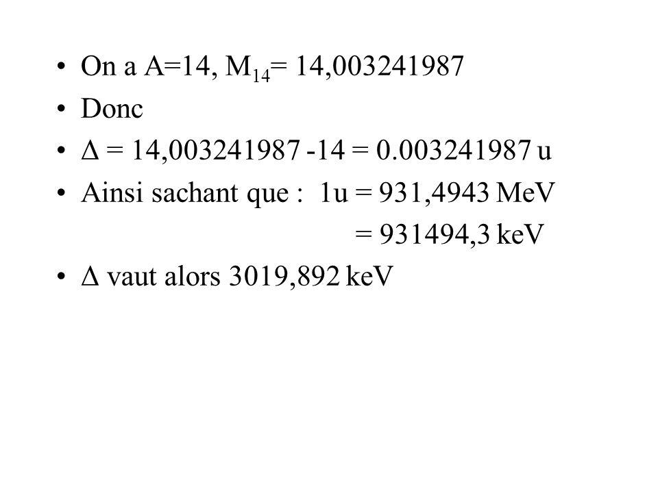 On a A=14, M14= 14,003241987 Donc. Δ = 14,003241987 -14 = 0.003241987 u. Ainsi sachant que : 1u = 931,4943 MeV.