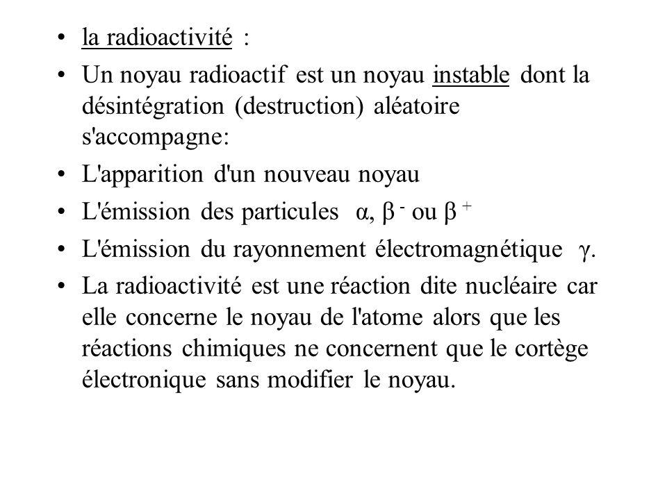 la radioactivité : Un noyau radioactif est un noyau instable dont la désintégration (destruction) aléatoire s accompagne: