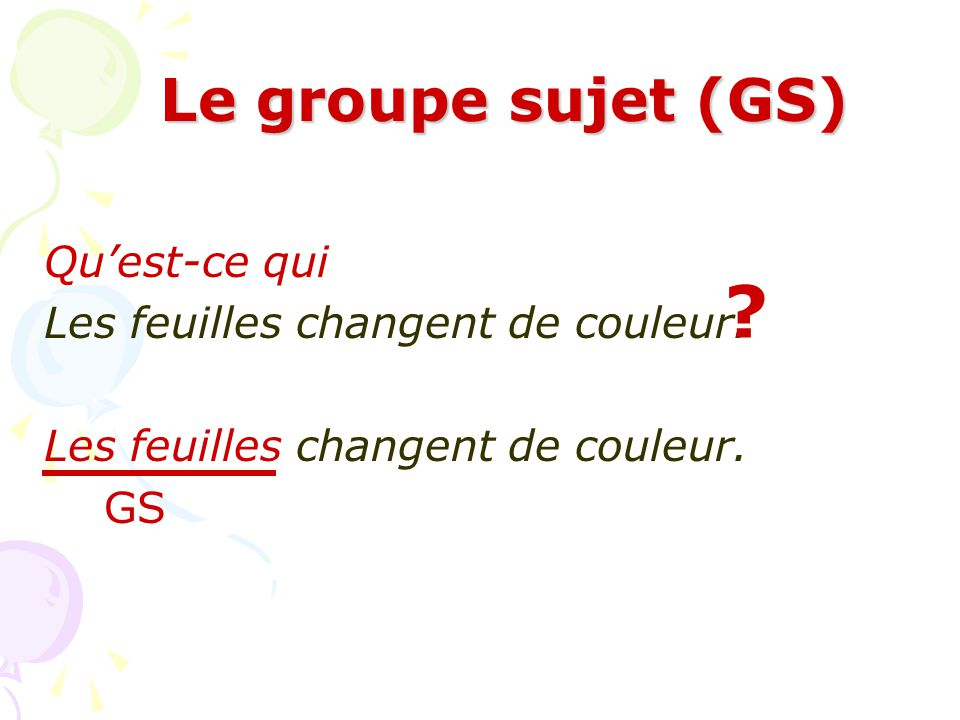 Le groupe sujet (GS) Qu'est-ce qui Les feuilles changent de couleur.