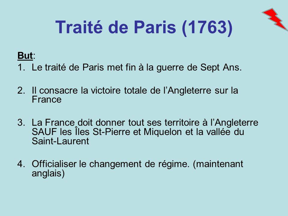 Traité de Paris (1763) But: Le traité de Paris met fin à la guerre de Sept Ans. Il consacre la victoire totale de l'Angleterre sur la France.