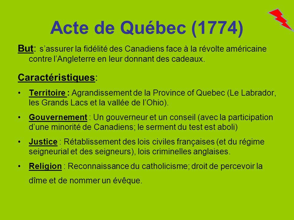 Acte de Québec (1774) But: s'assurer la fidélité des Canadiens face à la révolte américaine contre l'Angleterre en leur donnant des cadeaux.