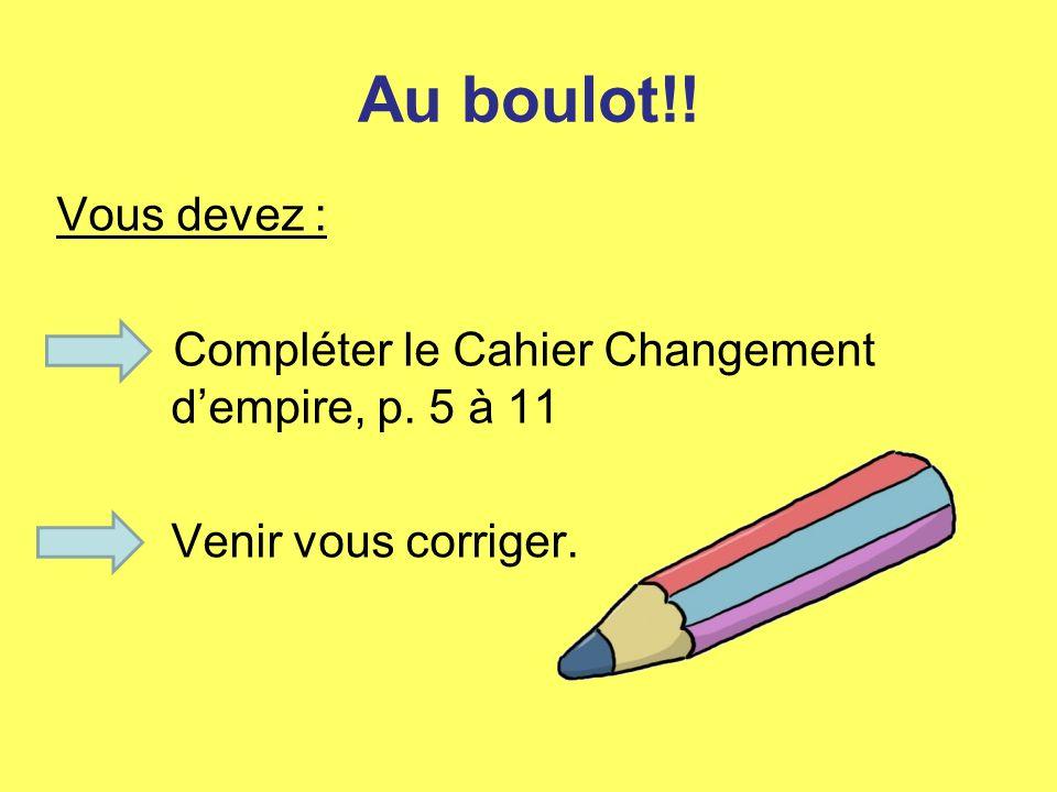 Au boulot!! Vous devez : Compléter le Cahier Changement d'empire, p. 5 à 11 Venir vous corriger.