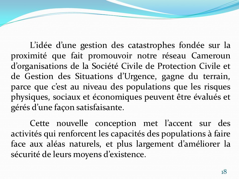 L'idée d'une gestion des catastrophes fondée sur la proximité que fait promouvoir notre réseau Cameroun d'organisations de la Société Civile de Protection Civile et de Gestion des Situations d'Urgence, gagne du terrain, parce que c'est au niveau des populations que les risques physiques, sociaux et économiques peuvent être évalués et gérés d'une façon satisfaisante.