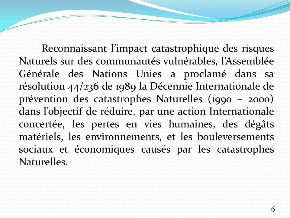 Reconnaissant l'impact catastrophique des risques Naturels sur des communautés vulnérables, l'Assemblée Générale des Nations Unies a proclamé dans sa résolution 44/236 de 1989 la Décennie Internationale de prévention des catastrophes Naturelles (1990 – 2000) dans l'objectif de réduire, par une action Internationale concertée, les pertes en vies humaines, des dégâts matériels, les environnements, et les bouleversements sociaux et économiques causés par les catastrophes Naturelles.