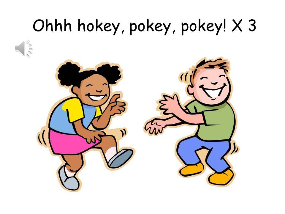 Ohhh hokey, pokey, pokey! X 3