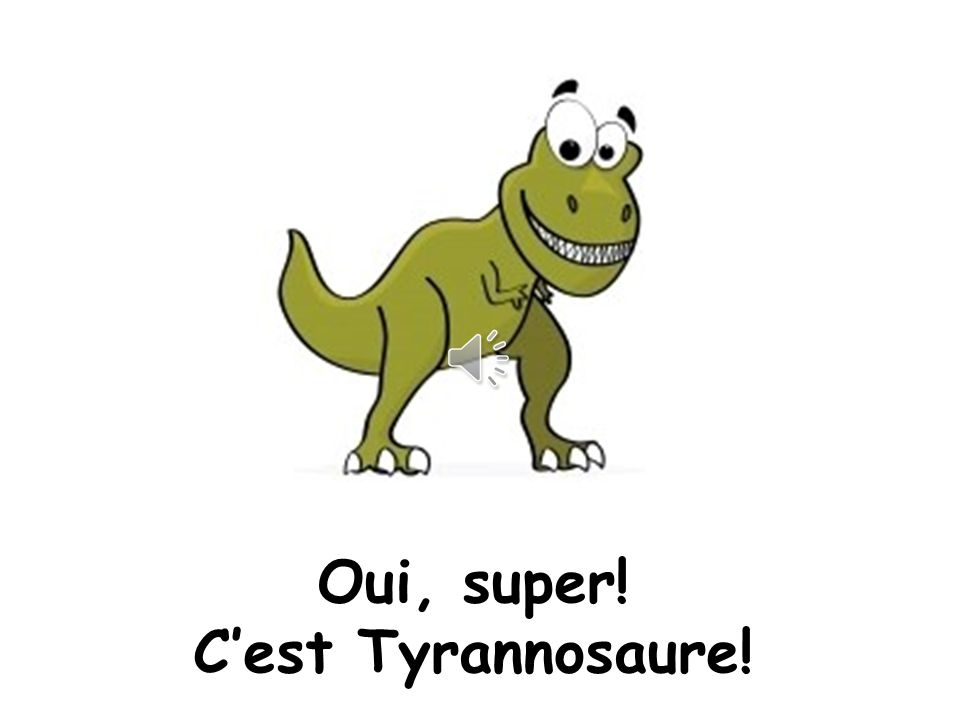 Oui, super! C'est Tyrannosaure!