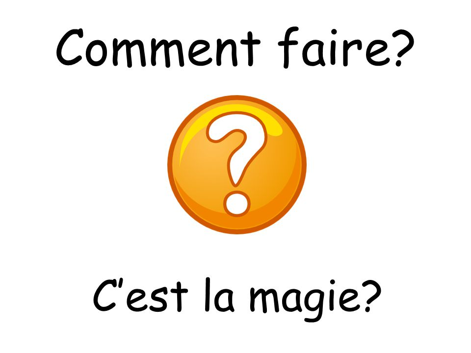 Comment faire How do you do it Is it magic C'est la magie