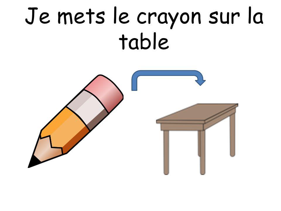 Je mets le crayon sur la table