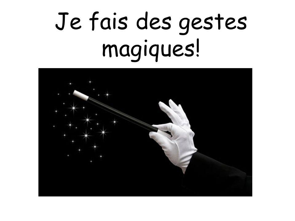 Je fais des gestes magiques!
