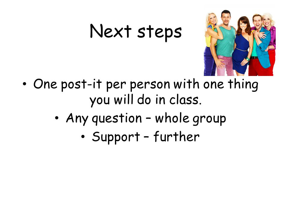 Next steps One post-it per person with one thing you will do in class.