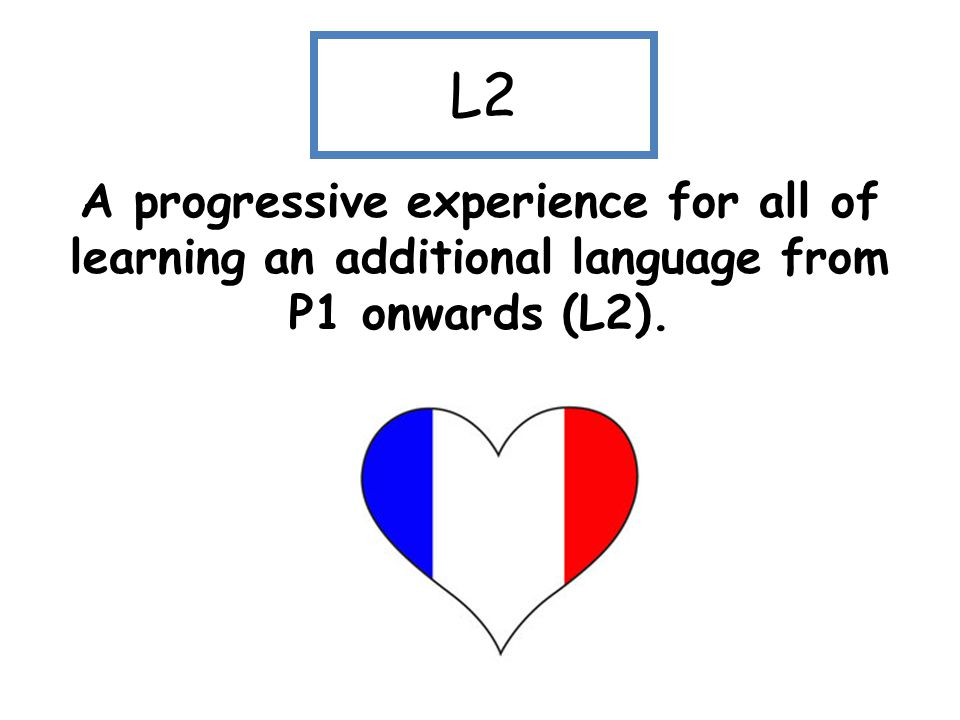 L2 A progressive experience for all of learning an additional language from P1 onwards (L2).